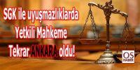 SGK ile uyuşmazlıklarda yetkili mahkeme tekrar ANKARA oldu!